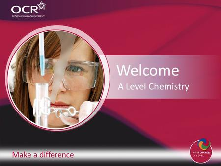 Make a difference Welcome A Level Chemistry. Introduction to OCR Introduction to Chemistry Why change to our specification? Support and training Next.