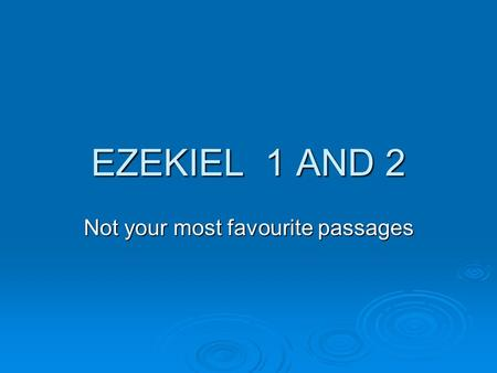 EZEKIEL 1 AND 2 Not your most favourite passages.