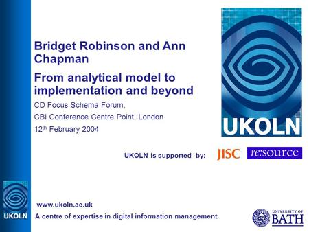 UKOLN is supported by: Bridget Robinson and Ann Chapman From analytical model to implementation and beyond CD Focus Schema Forum, CBI Conference Centre.