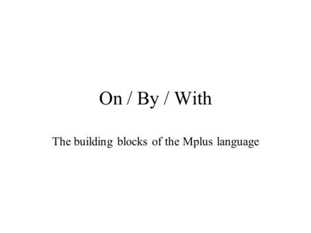 On / By / With The building blocks of the Mplus language.