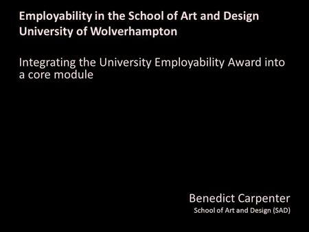 Employability in the School of Art and Design University of Wolverhampton Integrating the University Employability Award into a core module Benedict Carpenter.