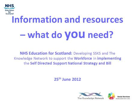 Information and resources – what do you need? NHS Education for Scotland: Developing SSKS and The Knowledge Network to support the Workforce in implementing.