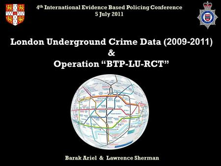 "London Underground Crime Data ( 2009-2011) & Operation ""BTP-LU-RCT"" Barak Ariel & Lawrence Sherman 4 th International Evidence Based Policing Conference."