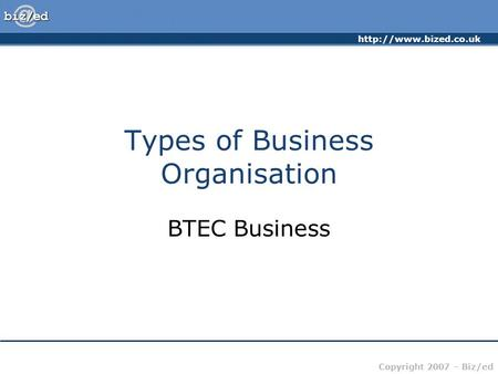 Copyright 2007 – Biz/ed Types of Business Organisation BTEC Business.