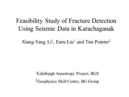 Feasibility Study of Fracture Detection Using Seismic Data in Karachaganak Xiang-Yang Li 1, Enru Liu 1 and Tim Pointer 2 1 Edinburgh Anisotropy Project,
