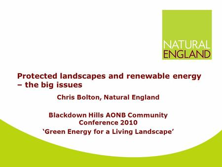 Protected landscapes and renewable energy – the big issues Chris Bolton, Natural England Blackdown Hills AONB Community Conference 2010 'Green Energy for.