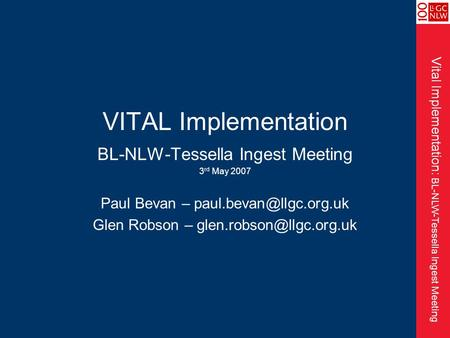 Vital Implementation: BL-NLW-Tessella Ingest Meeting VITAL Implementation BL-NLW-Tessella Ingest Meeting 3 rd May 2007 Paul Bevan –