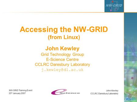 John Kewley CCLRC Daresbury Laboratory NW-GRID Training Event 25 th January 2007 Accessing the NW-GRID (from Linux) John Kewley Grid Technology Group E-Science.