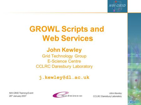 John Kewley CCLRC Daresbury Laboratory NW-GRID Training Event 26 th January 2007 GROWL Scripts and Web Services John Kewley Grid Technology Group E-Science.