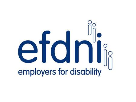 What is EFD NI? A not-for-profit organisation Formed, managed and funded by employers Member employers commit to good disability practice Almost 80 members.