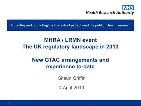 Protecting and promoting the interests of patients and the public in health research 1 MHRA / LRMN event The UK regulatory landscape in 2013 New GTAC arrangements.