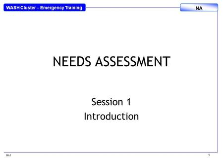 WASH Cluster – Emergency Training NA 1 NEEDS ASSESSMENT Session 1 Introduction NA1.