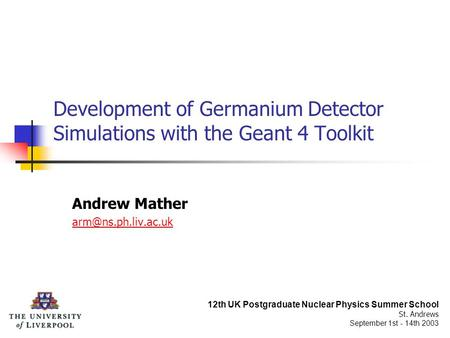 Development of Germanium Detector Simulations with the Geant 4 Toolkit Andrew Mather 12th UK Postgraduate Nuclear Physics Summer School.