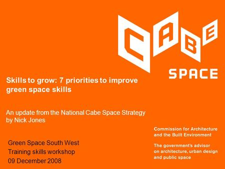 Skills to grow: 7 priorities to improve green space skills An update from the National Cabe Space Strategy by Nick Jones Green Space South West Training.