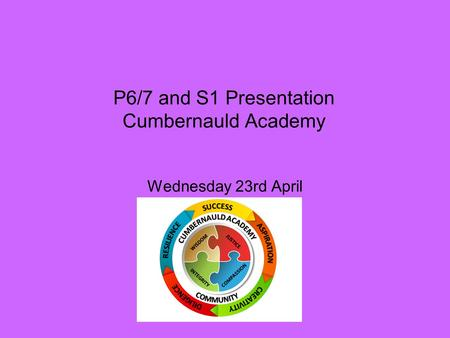P6/7 and S1 Presentation Cumbernauld Academy Wednesday 23rd April.