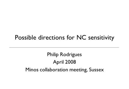 Possible directions for NC sensitivity Philip Rodrigues April 2008 Minos collaboration meeting, Sussex.