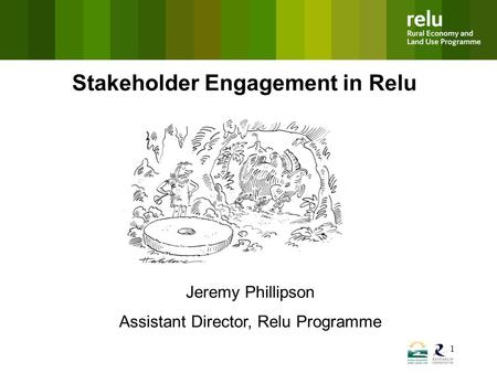 1 Stakeholder Engagement in Relu Jeremy Phillipson Assistant Director, Relu Programme.