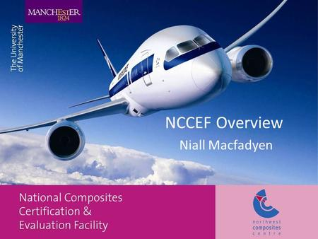 NCCEF Overview Niall Macfadyen. Summary Introduction to Aerospace in the Northwest Overview of NCCEF capabilities Overview of Materials test and evaluation.