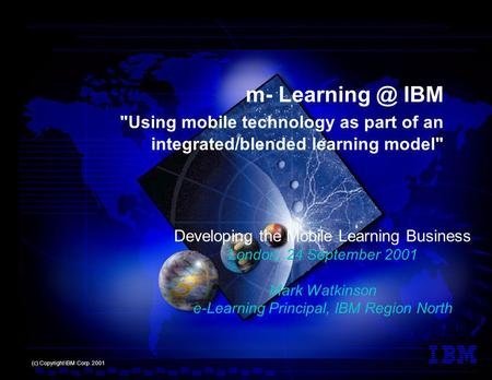 Developing the Mobile Learning Business London, 24 September 2001 Mark Watkinson e-Learning Principal, IBM Region North (c) Copyright IBM Corp. 2001 m-