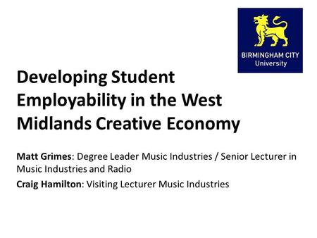 Developing Student Employability in the West Midlands Creative Economy Matt Grimes: Degree Leader Music Industries / Senior Lecturer in Music Industries.