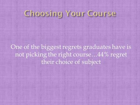 One of the biggest regrets graduates have is not picking the right course…44% regret their choice of subject.