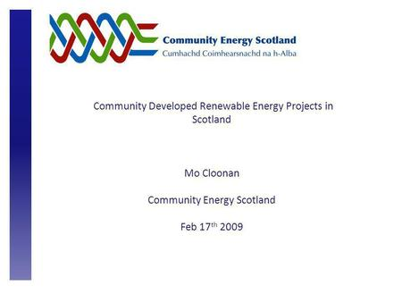 Community Developed Renewable Energy Projects in Scotland Mo Cloonan Community Energy Scotland Feb 17 th 2009.