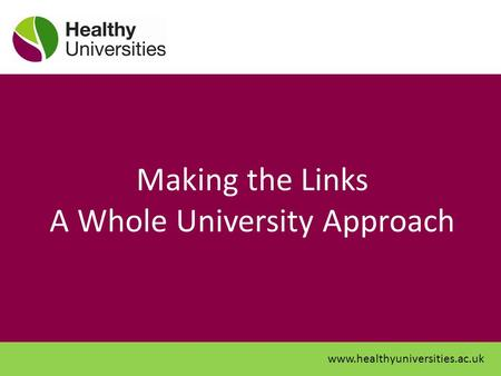 Making the Links A Whole University Approach www.healthyuniversities.ac.uk.