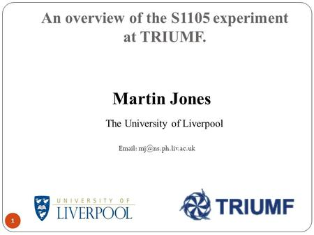 An overview of the S1105 experiment at TRIUMF. 1 Martin Jones The University of Liverpool