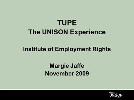 TUPE The UNISON Experience Institute of Employment Rights Margie Jaffe November 2009.