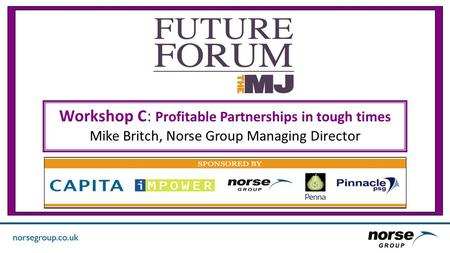 Workshop C: Profitable Partnerships in tough times Mike Britch, Norse Group Managing Director.