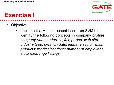 University of Sheffield NLP Exercise I Objective: Implement a ML component based on SVM to identify the following concepts in company profiles: company.
