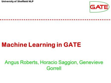 University of Sheffield NLP Machine Learning in GATE Angus Roberts, Horacio Saggion, Genevieve Gorrell.