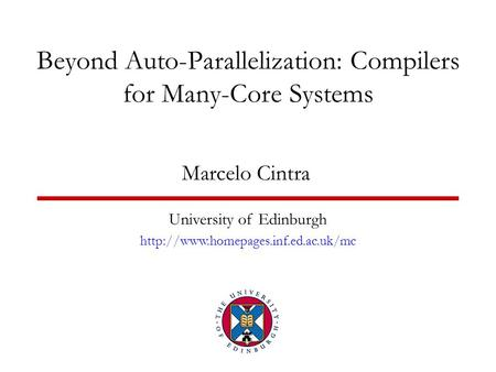 Beyond Auto-Parallelization: Compilers for Many-Core Systems Marcelo Cintra University of Edinburgh