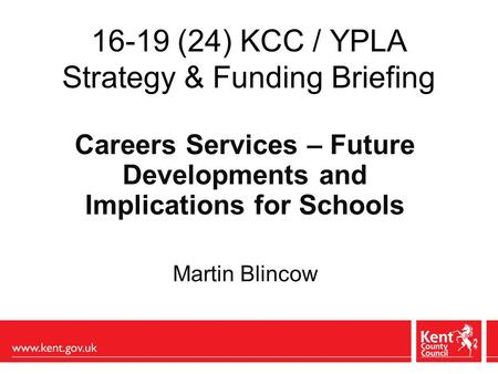 16-19 (24) KCC / YPLA Strategy & Funding Briefing Careers Services – Future Developments and Implications for Schools Martin Blincow.