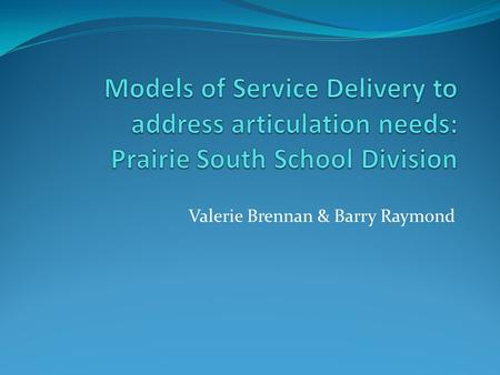 Valerie Brennan & Barry Raymond. Guiding Questions: What is the prevailing service delivery model for articulation therapy in Prairie South School Division?