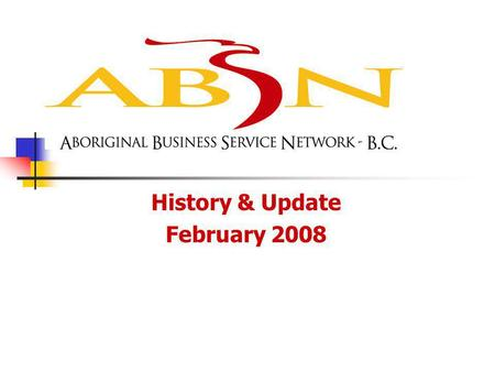 History & Update February 2008. ABSN BC Background The ABSN BC (Aboriginal Business Service Network – BC Region) is funded by Western Economic Diversification.