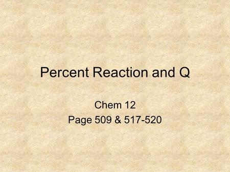 Percent Reaction and Q Chem 12 Page 509 & 517-520.
