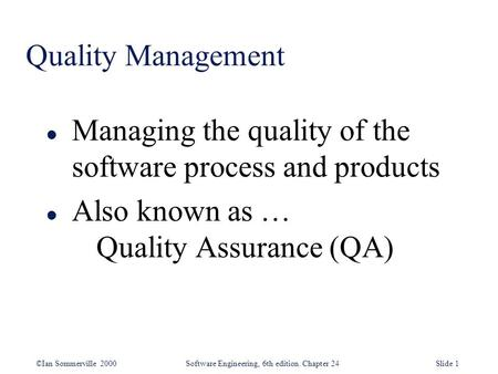 Quality Management Managing the quality of the software process and products Also known as … 	Quality Assurance (QA)
