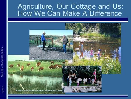 Agriculture, the cottage and us… Slide 1 Agriculture, Our Cottage and Us: How We Can Make A Difference Photo Credit: Saskatchewan Watershed Authority.