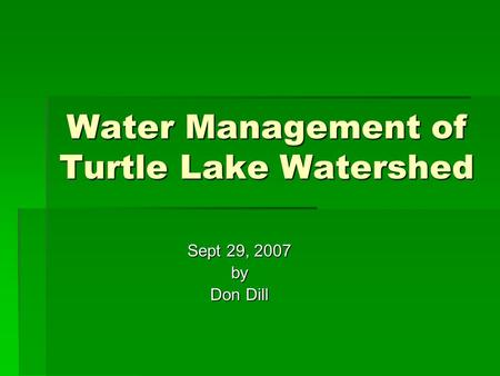 Water Management of Turtle Lake Watershed Sept 29, 2007 by Don Dill.