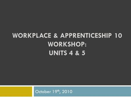 WORKPLACE & APPRENTICESHIP 10 WORKSHOP: UNITS 4 & 5 October 19 th, 2010.