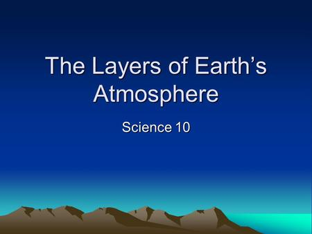 The Layers of Earth's Atmosphere Science 10. Troposphere (~10 deg to -60 deg C) From the earth's surface to 11-12 km above, temperature decreases with.