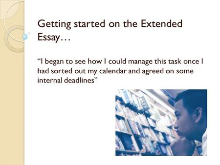 "Getting started on the Extended Essay… ""I began to see how I could manage this task once I had sorted out my calendar and agreed on some internal deadlines''"