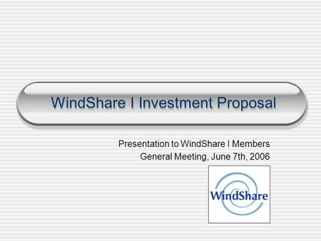 WindShare I Investment Proposal Presentation to WindShare I Members General Meeting, June 7th, 2006.
