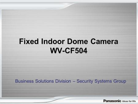 Fixed Indoor Dome Camera WV-CF504 Business Solutions Division – Security Systems Group.