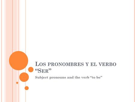 "L OS PRONOMBRES Y EL VERBO ""S ER "" Subject pronouns and the verb ""to be"""