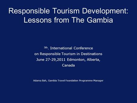 Responsible Tourism Development: Lessons from The Gambia 5th. International Conference on Responsible Tourism in Destinations June 27-29,2011 Edmonton,