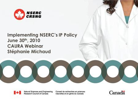 Implementing NSERC's IP Policy June 30 th, 2010 CAURA Webinar Stéphanie Michaud.