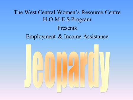 The West Central Women's Resource Centre H.O.M.E.S Program Presents Employment & Income Assistance.