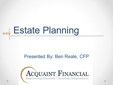 Estate Planning Presented By: Ben Reale, CFP. What is estate planning? Enables your wishes to be carried out after you are gone Can ensure your interests.